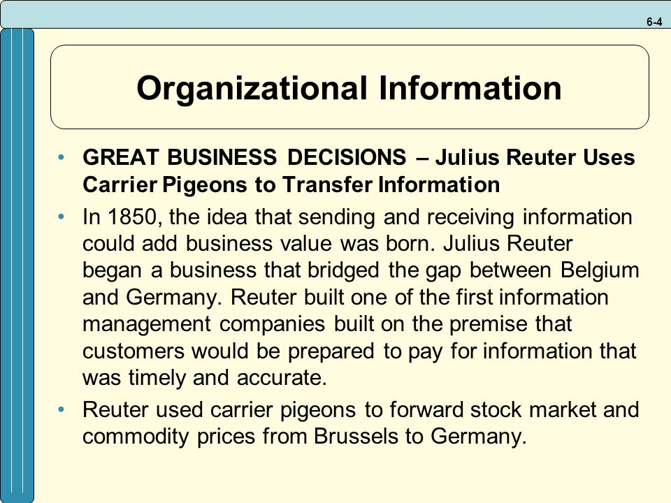 6-4 Organizational Information GREAT BUSINESS DECISIONS – Julius Reuter Uses Carrier Pigeons to Transfer Information In 1850, the idea that sending and receiving information could add business value was born.