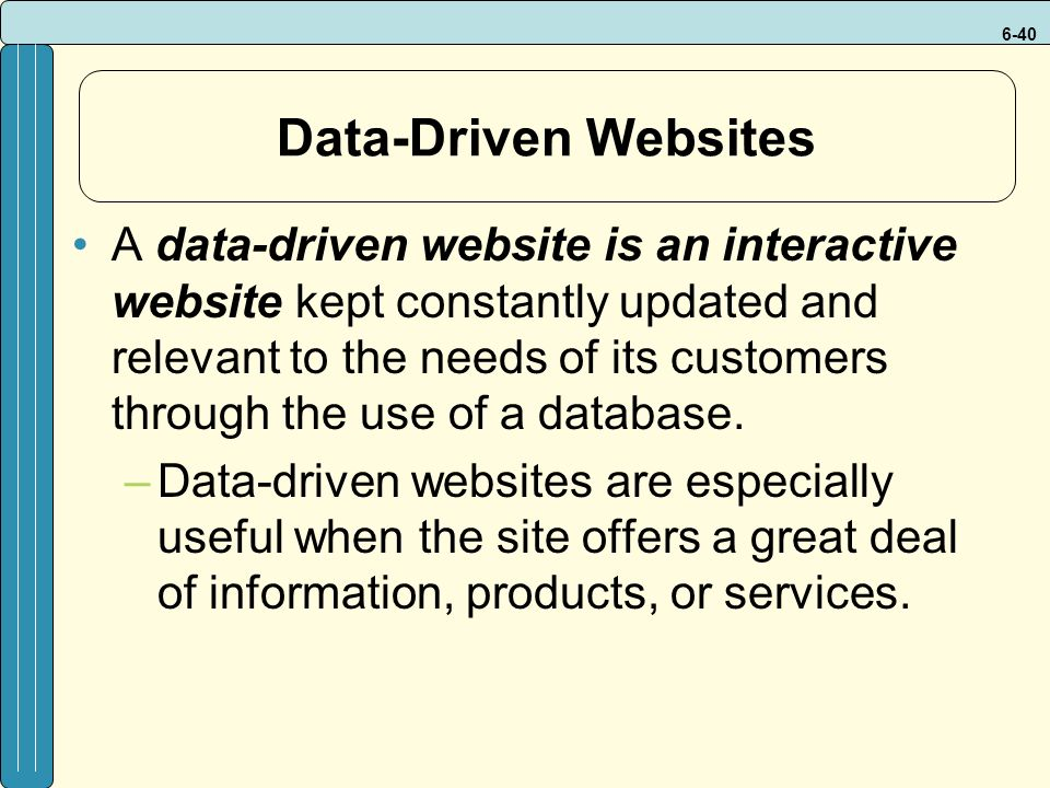 6-40 Data-Driven Websites A data-driven website is an interactive website kept constantly updated and relevant to the needs of its customers through the use of a database.