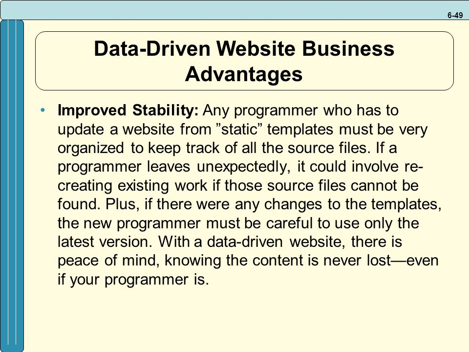 6-49 Data-Driven Website Business Advantages Improved Stability: Any programmer who has to update a website from static templates must be very organized to keep track of all the source files.