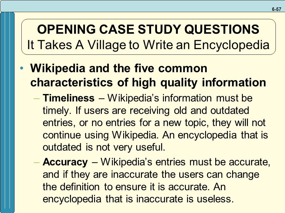6-57 OPENING CASE STUDY QUESTIONS It Takes A Village to Write an Encyclopedia Wikipedia and the five common characteristics of high quality information –Timeliness – Wikipedia's information must be timely.