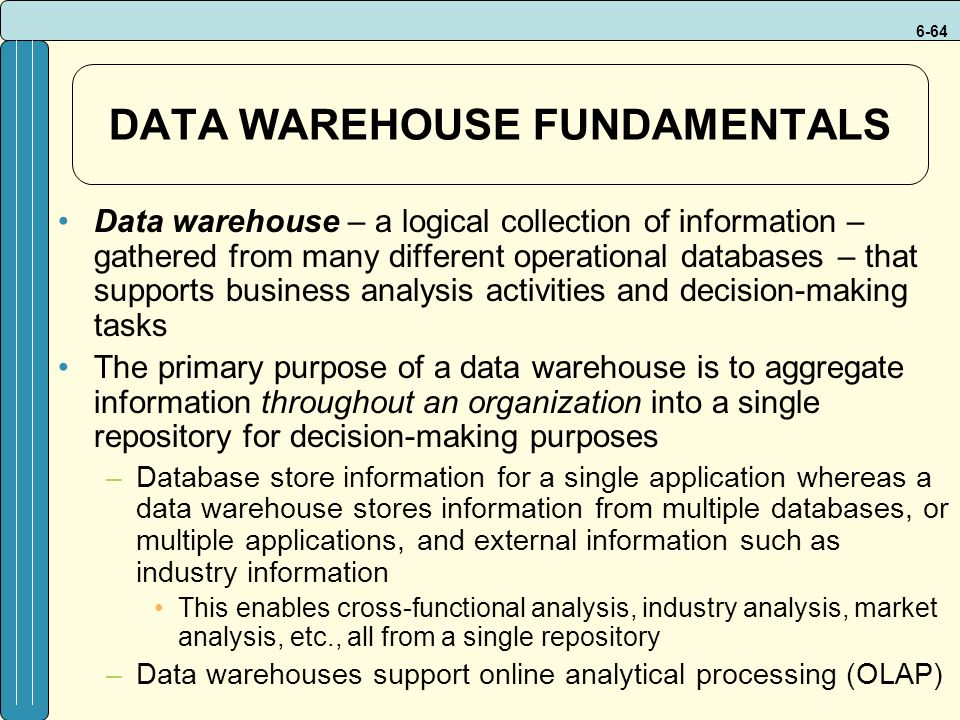 6-64 DATA WAREHOUSE FUNDAMENTALS Data warehouse – a logical collection of information – gathered from many different operational databases – that supports business analysis activities and decision-making tasks The primary purpose of a data warehouse is to aggregate information throughout an organization into a single repository for decision-making purposes –Database store information for a single application whereas a data warehouse stores information from multiple databases, or multiple applications, and external information such as industry information This enables cross-functional analysis, industry analysis, market analysis, etc., all from a single repository –Data warehouses support online analytical processing (OLAP)