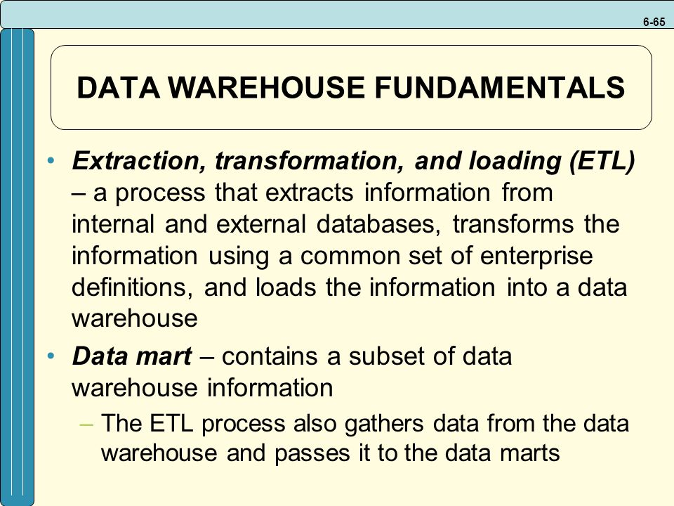 6-65 DATA WAREHOUSE FUNDAMENTALS Extraction, transformation, and loading (ETL) – a process that extracts information from internal and external databases, transforms the information using a common set of enterprise definitions, and loads the information into a data warehouse Data mart – contains a subset of data warehouse information –The ETL process also gathers data from the data warehouse and passes it to the data marts