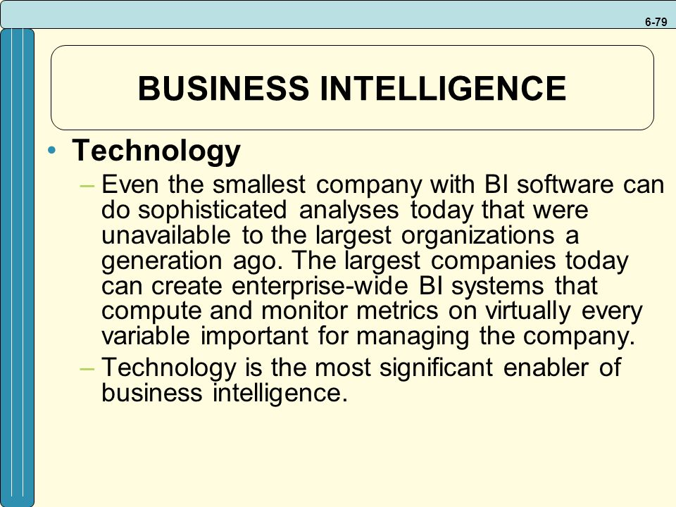 6-79 BUSINESS INTELLIGENCE Technology –Even the smallest company with BI software can do sophisticated analyses today that were unavailable to the largest organizations a generation ago.