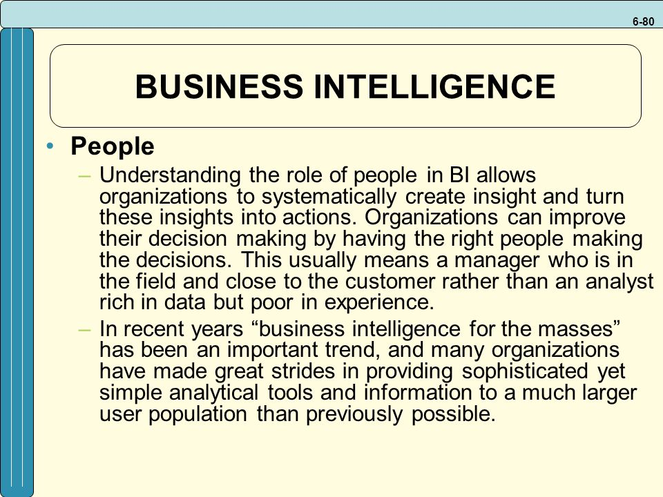 6-80 BUSINESS INTELLIGENCE People –Understanding the role of people in BI allows organizations to systematically create insight and turn these insights into actions.