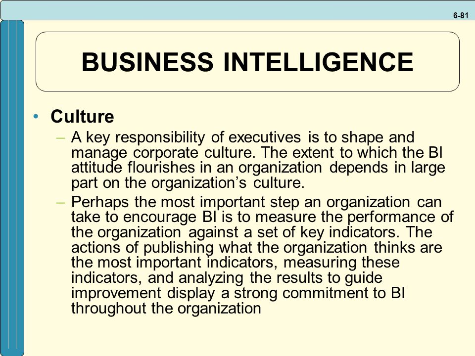 6-81 BUSINESS INTELLIGENCE Culture –A key responsibility of executives is to shape and manage corporate culture.