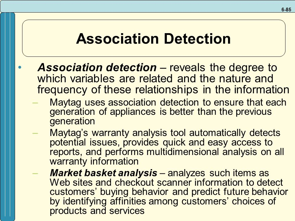 6-85 Association Detection Association detection – reveals the degree to which variables are related and the nature and frequency of these relationships in the information –Maytag uses association detection to ensure that each generation of appliances is better than the previous generation –Maytag's warranty analysis tool automatically detects potential issues, provides quick and easy access to reports, and performs multidimensional analysis on all warranty information –Market basket analysis – analyzes such items as Web sites and checkout scanner information to detect customers' buying behavior and predict future behavior by identifying affinities among customers' choices of products and services
