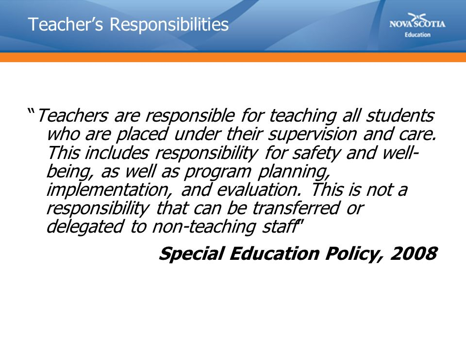 Teacher's Responsibilities Teachers are responsible for teaching all students who are placed under their supervision and care.
