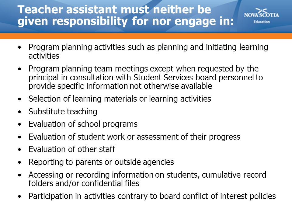 Teacher assistant must neither be given responsibility for nor engage in: Program planning activities such as planning and initiating learning activities Program planning team meetings except when requested by the principal in consultation with Student Services board personnel to provide specific information not otherwise available Selection of learning materials or learning activities Substitute teaching Evaluation of school programs Evaluation of student work or assessment of their progress Evaluation of other staff Reporting to parents or outside agencies Accessing or recording information on students, cumulative record folders and/or confidential files Participation in activities contrary to board conflict of interest policies