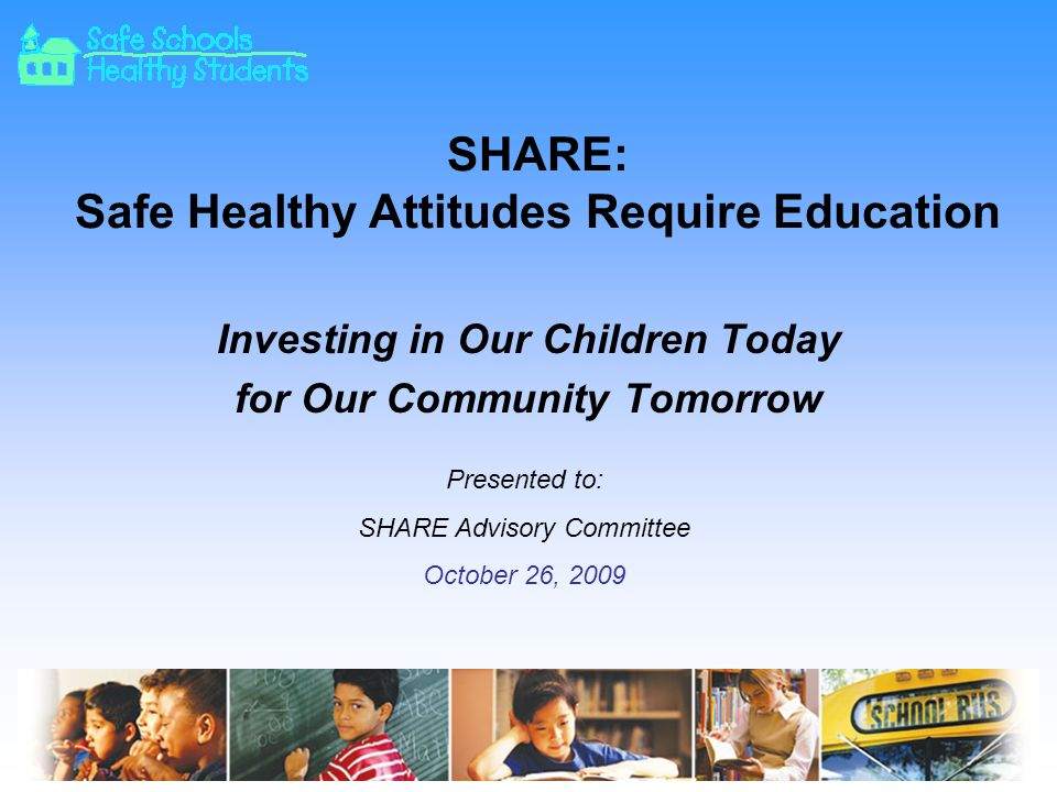 SHARE: Safe Healthy Attitudes Require Education Investing in Our Children Today for Our Community Tomorrow Presented to: SHARE Advisory Committee October 26, 2009
