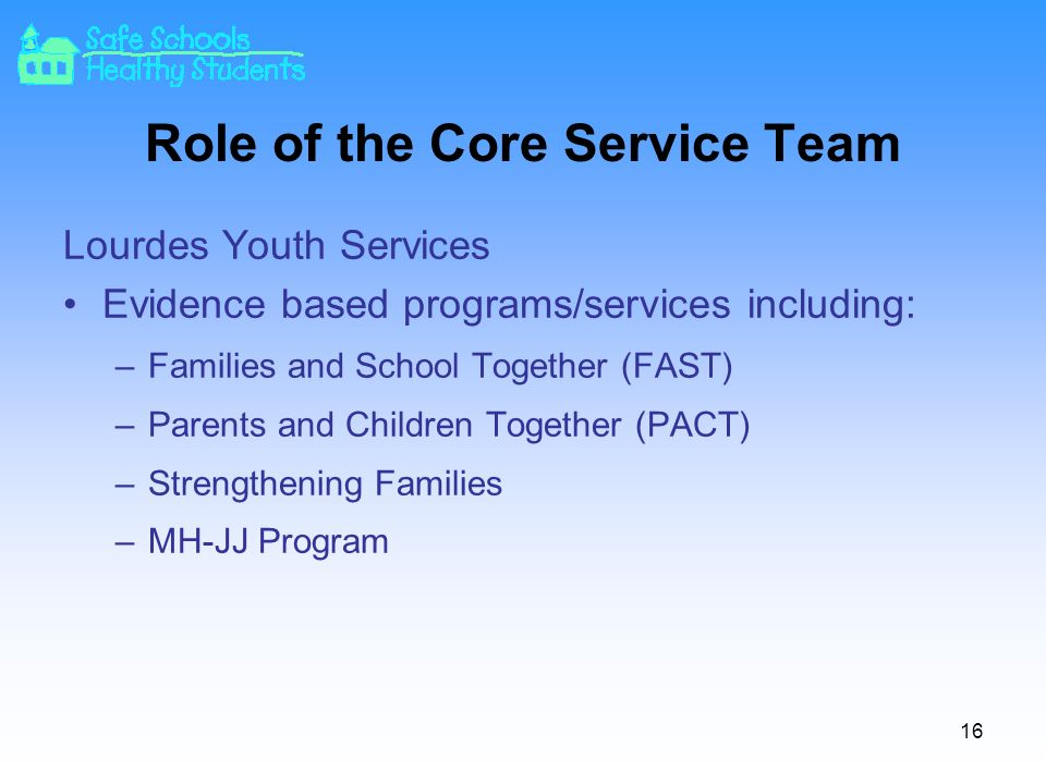 16 Role of the Core Service Team Lourdes Youth Services Evidence based programs/services including: –Families and School Together (FAST) –Parents and Children Together (PACT) –Strengthening Families –MH-JJ Program