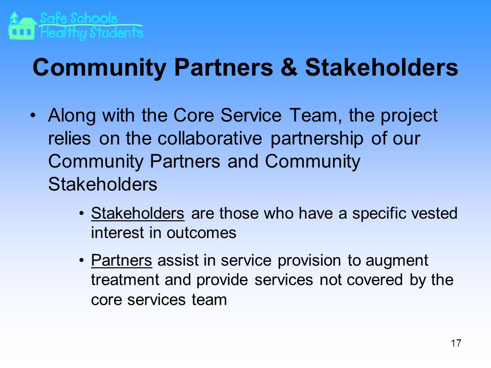 Community Partners & Stakeholders Along with the Core Service Team, the project relies on the collaborative partnership of our Community Partners and Community Stakeholders Stakeholders are those who have a specific vested interest in outcomes Partners assist in service provision to augment treatment and provide services not covered by the core services team 17