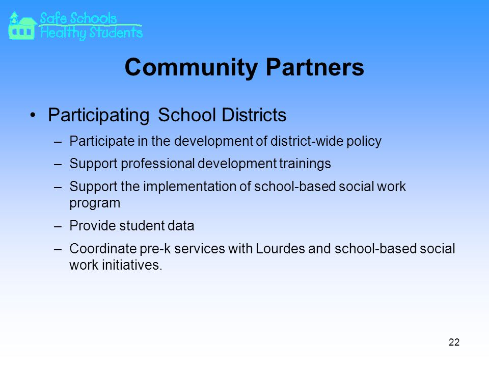 Community Partners Participating School Districts –Participate in the development of district-wide policy –Support professional development trainings –Support the implementation of school-based social work program –Provide student data –Coordinate pre-k services with Lourdes and school-based social work initiatives.