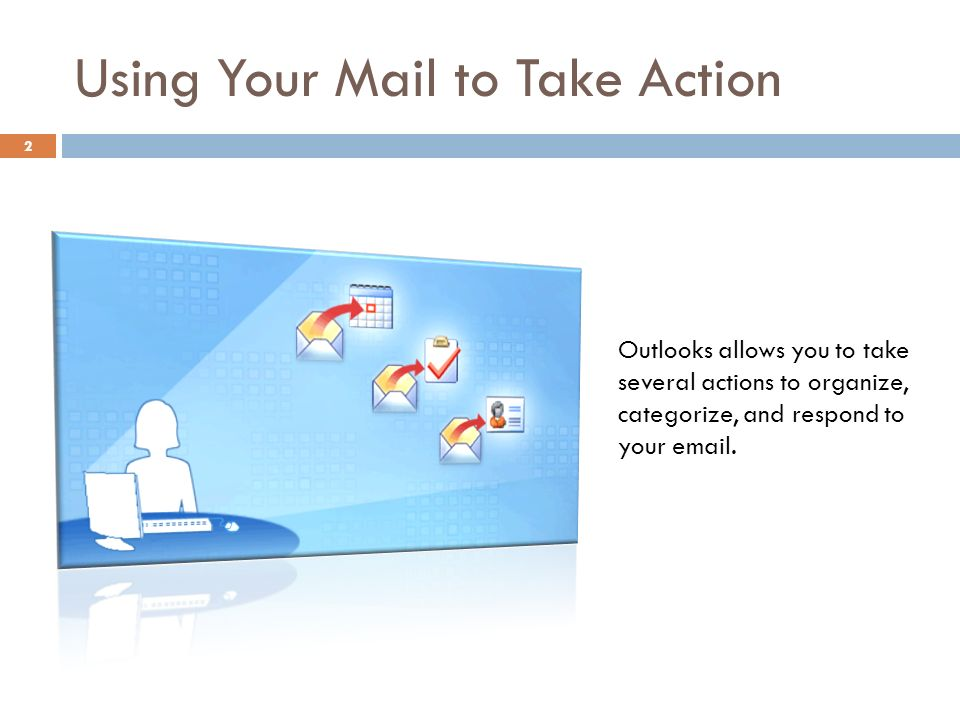 Using Your Mail to Take Action 2 Outlooks allows you to take several actions to organize, categorize, and respond to your  .