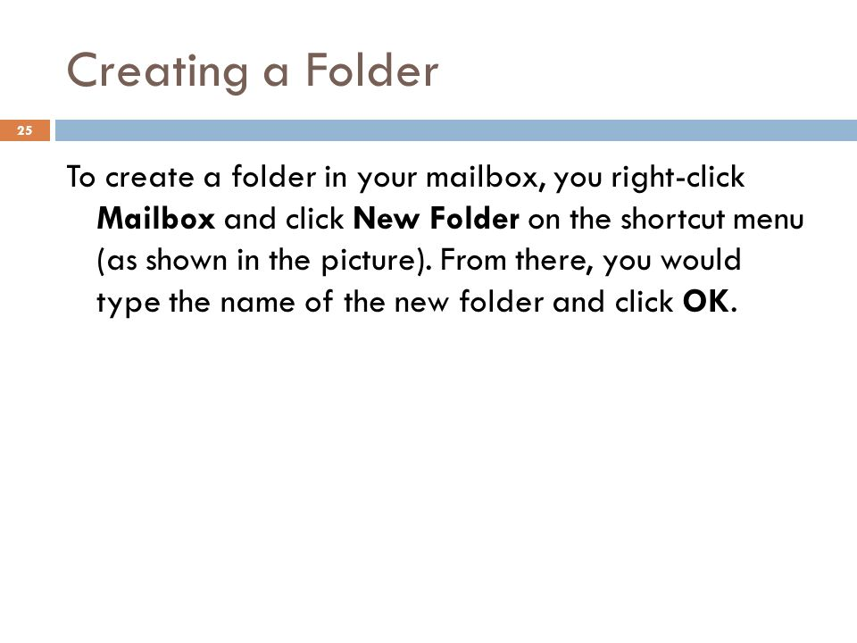 Creating a Folder 25 To create a folder in your mailbox, you right-click Mailbox and click New Folder on the shortcut menu (as shown in the picture).