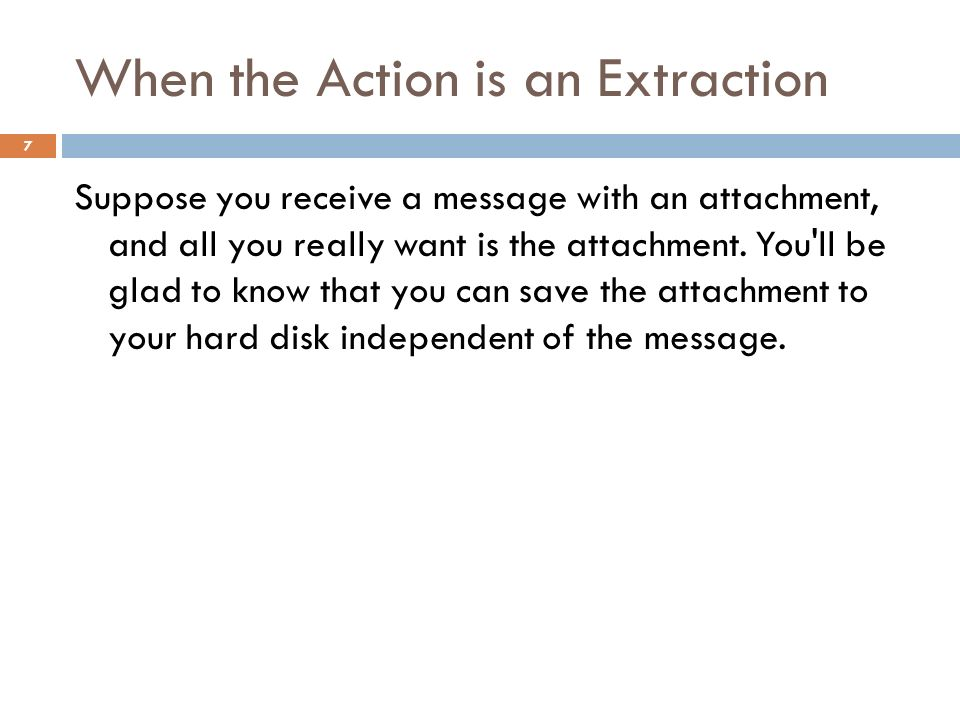 When the Action is an Extraction 7 Suppose you receive a message with an attachment, and all you really want is the attachment.