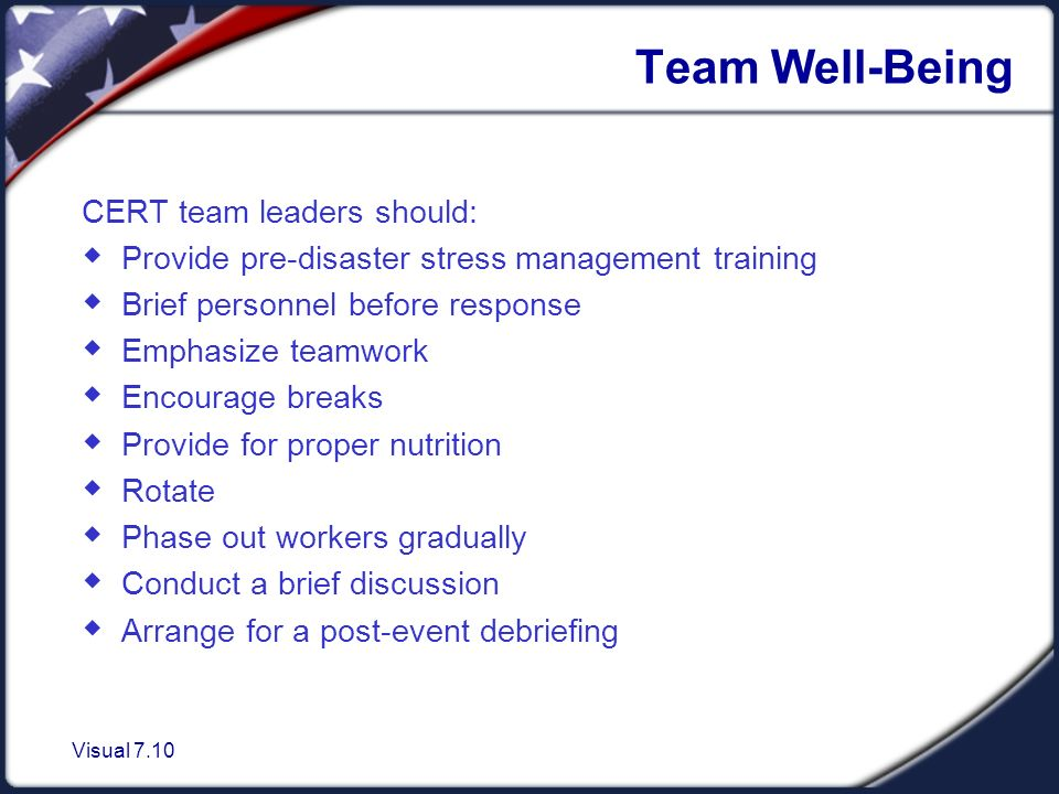 Visual 7.10 Team Well-Being CERT team leaders should:  Provide pre-disaster stress management training  Brief personnel before response  Emphasize teamwork  Encourage breaks  Provide for proper nutrition  Rotate  Phase out workers gradually  Conduct a brief discussion  Arrange for a post-event debriefing