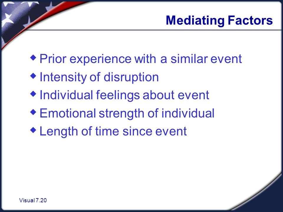 Visual 7.20 Mediating Factors  Prior experience with a similar event  Intensity of disruption  Individual feelings about event  Emotional strength of individual  Length of time since event