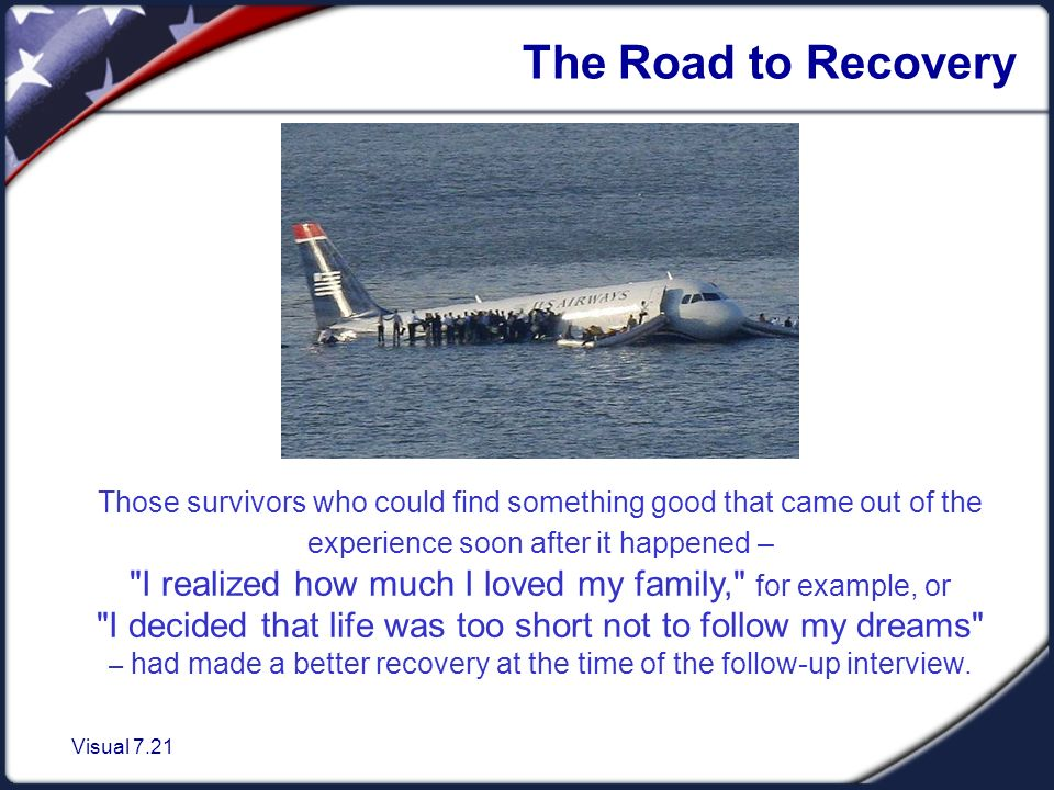 Visual 7.21 The Road to Recovery Those survivors who could find something good that came out of the experience soon after it happened – I realized how much I loved my family, for example, or I decided that life was too short not to follow my dreams – had made a better recovery at the time of the follow-up interview.