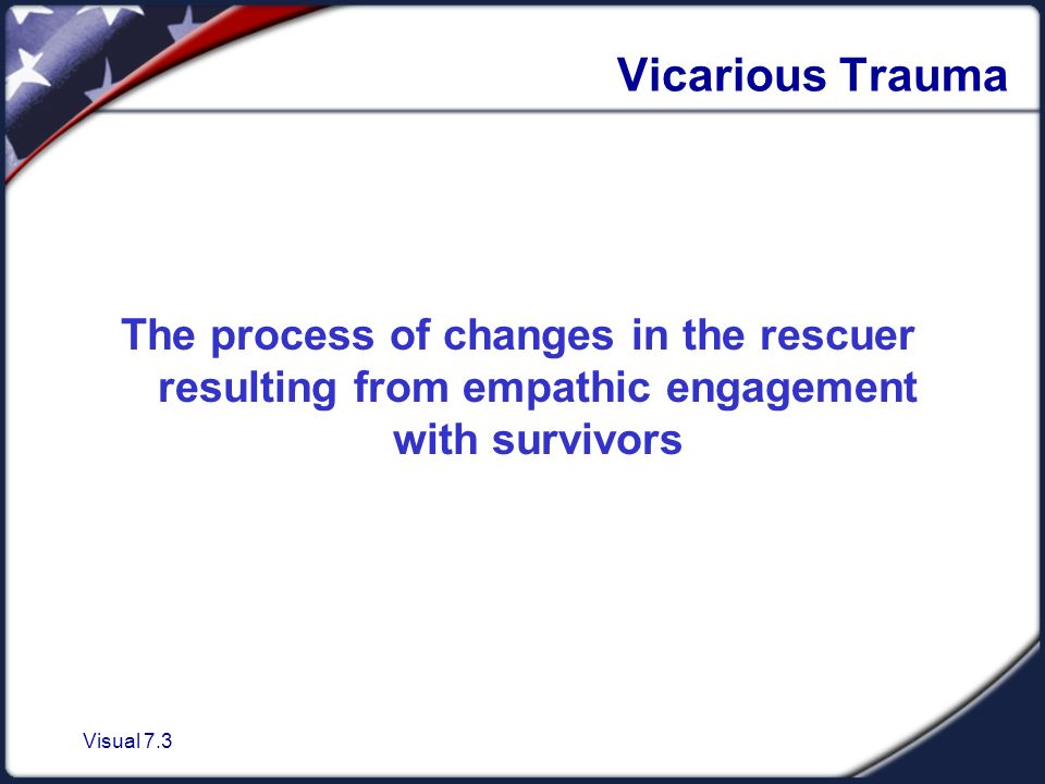 Visual 7.3 Vicarious Trauma The process of changes in the rescuer resulting from empathic engagement with survivors