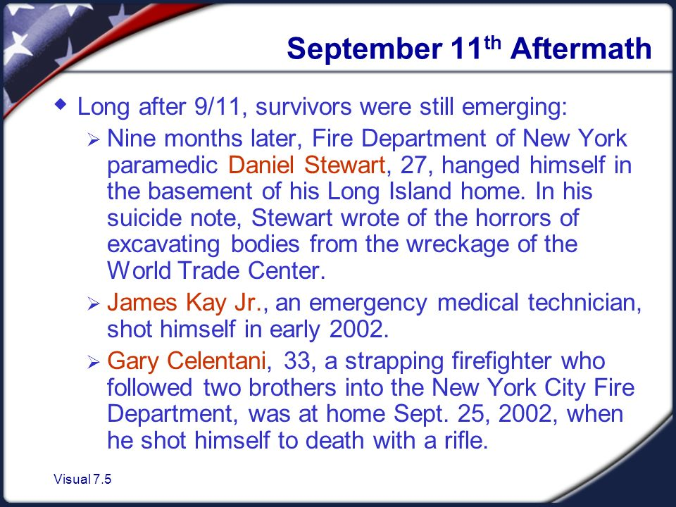 Visual 7.5 September 11 th Aftermath  Long after 9/11, survivors were still emerging:  Nine months later, Fire Department of New York paramedic Daniel Stewart, 27, hanged himself in the basement of his Long Island home.