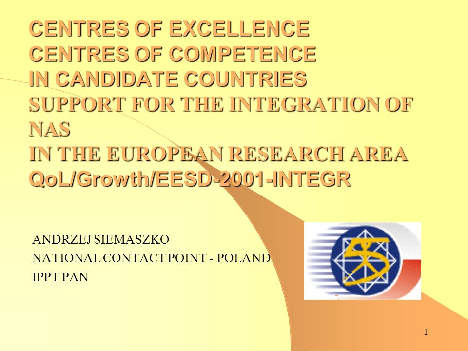1 CENTRES OF EXCELLENCE CENTRES OF COMPETENCE IN CANDIDATE COUNTRIES SUPPORT FOR THE INTEGRATION OF NAS IN THE EUROPEAN RESEARCH AREA QoL/Growth/EESD-2001-INTEGR ANDRZEJ SIEMASZKO NATIONAL CONTACT POINT - POLAND IPPT PAN