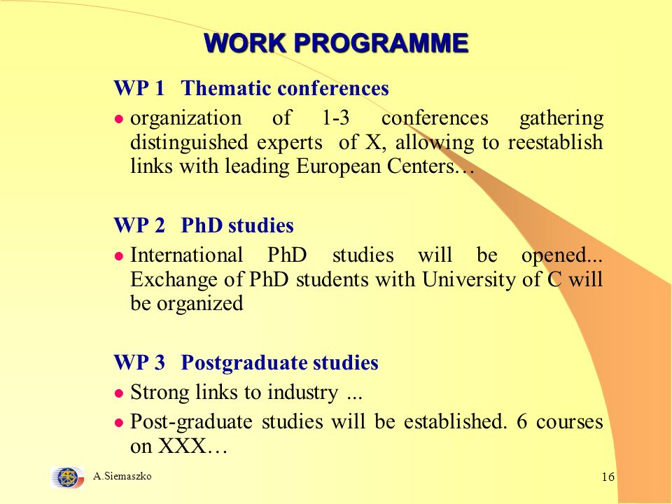 A.Siemaszko 16 WORK PROGRAMME WP 1 Thematic conferences l organization of 1-3 conferences gathering distinguished experts of X, allowing to reestablish links with leading European Centers… WP 2 PhD studies l International PhD studies will be opened...