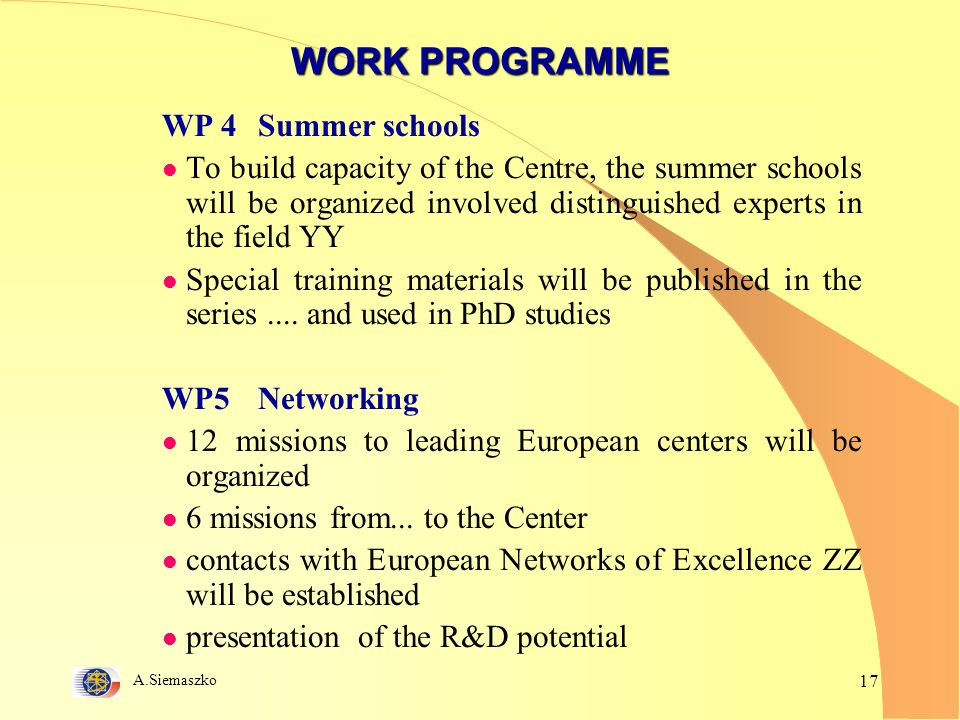 A.Siemaszko 17 WORK PROGRAMME WP 4Summer schools l To build capacity of the Centre, the summer schools will be organized involved distinguished experts in the field YY l Special training materials will be published in the series....