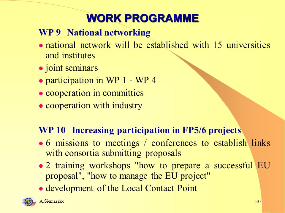A.Siemaszko 20 WORK PROGRAMME WP 9National networking l national network will be established with 15 universities and institutes l joint seminars l participation in WP 1 - WP 4 l cooperation in committies l cooperation with industry WP 10 Increasing participation in FP5/6 projects l 6 missions to meetings / conferences to establish links with consortia submitting proposals l 2 training workshops how to prepare a successful EU proposal , how to manage the EU project l development of the Local Contact Point