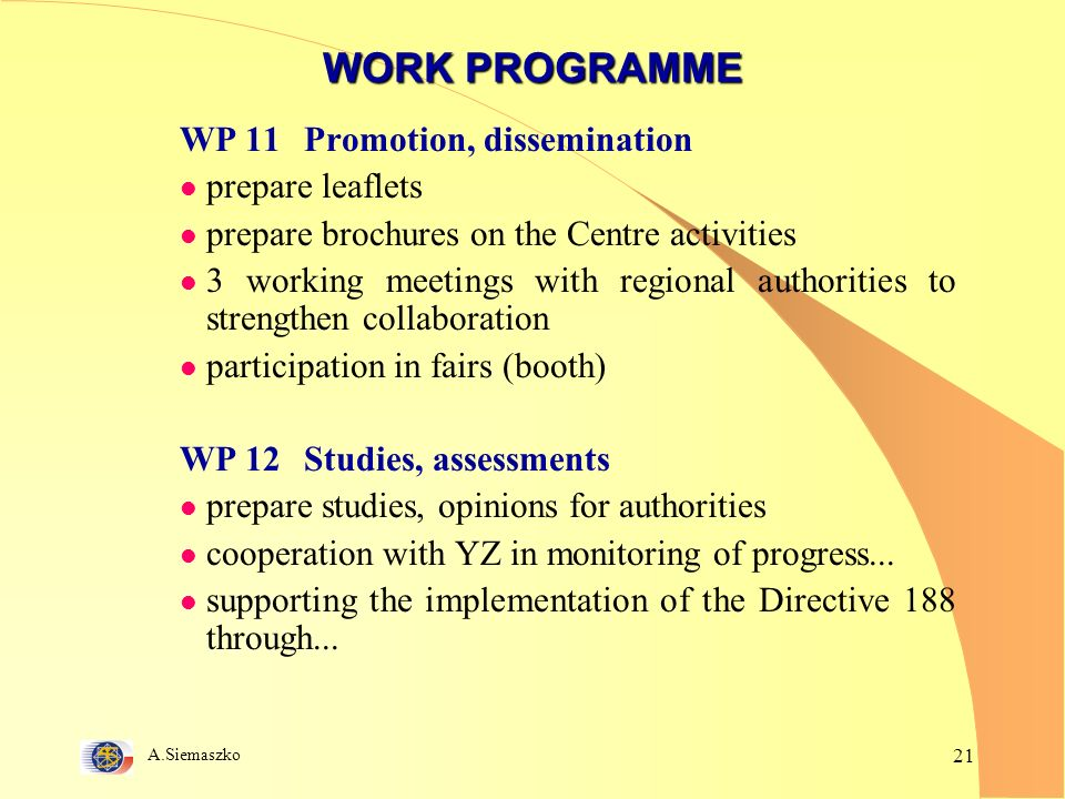 A.Siemaszko 21 WORK PROGRAMME WP 11 Promotion, dissemination l prepare leaflets l prepare brochures on the Centre activities l 3 working meetings with regional authorities to strengthen collaboration l participation in fairs (booth) WP 12 Studies, assessments l prepare studies, opinions for authorities l cooperation with YZ in monitoring of progress...