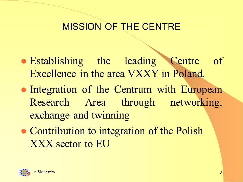A.Siemaszko 3 MISSION OF THE CENTRE l Establishing the leading Centre of Excellence in the area VXXY in Poland.