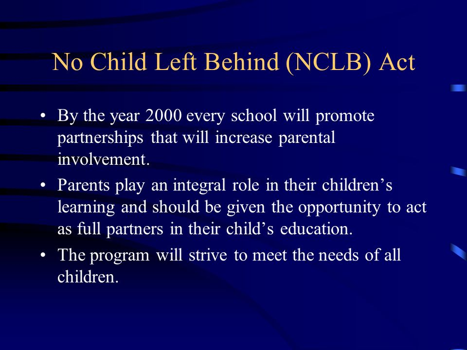No Child Left Behind (NCLB) Act By the year 2000 every school will promote partnerships that will increase parental involvement.