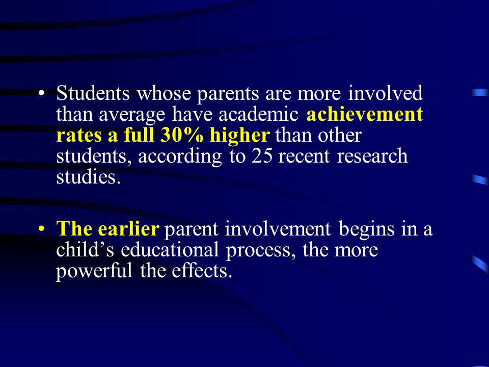 Students whose parents are more involved than average have academic achievement rates a full 30% higher than other students, according to 25 recent research studies.