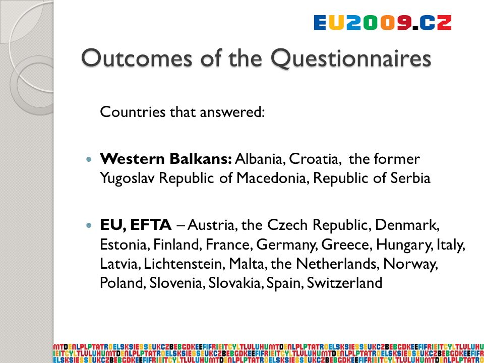Outcomes of the Questionnaires Countries that answered: Western Balkans: Albania, Croatia, the former Yugoslav Republic of Macedonia, Republic of Serbia EU, EFTA – Austria, the Czech Republic, Denmark, Estonia, Finland, France, Germany, Greece, Hungary, Italy, Latvia, Lichtenstein, Malta, the Netherlands, Norway, Poland, Slovenia, Slovakia, Spain, Switzerland