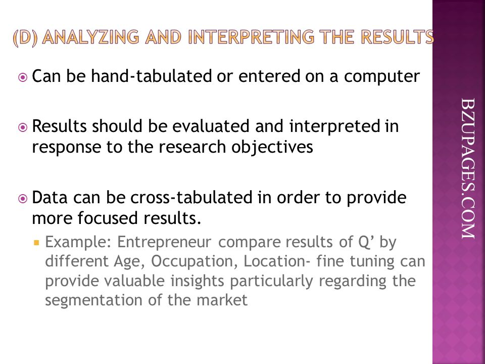 BZUPAGES.COM  Can be hand-tabulated or entered on a computer  Results should be evaluated and interpreted in response to the research objectives  Data can be cross-tabulated in order to provide more focused results.
