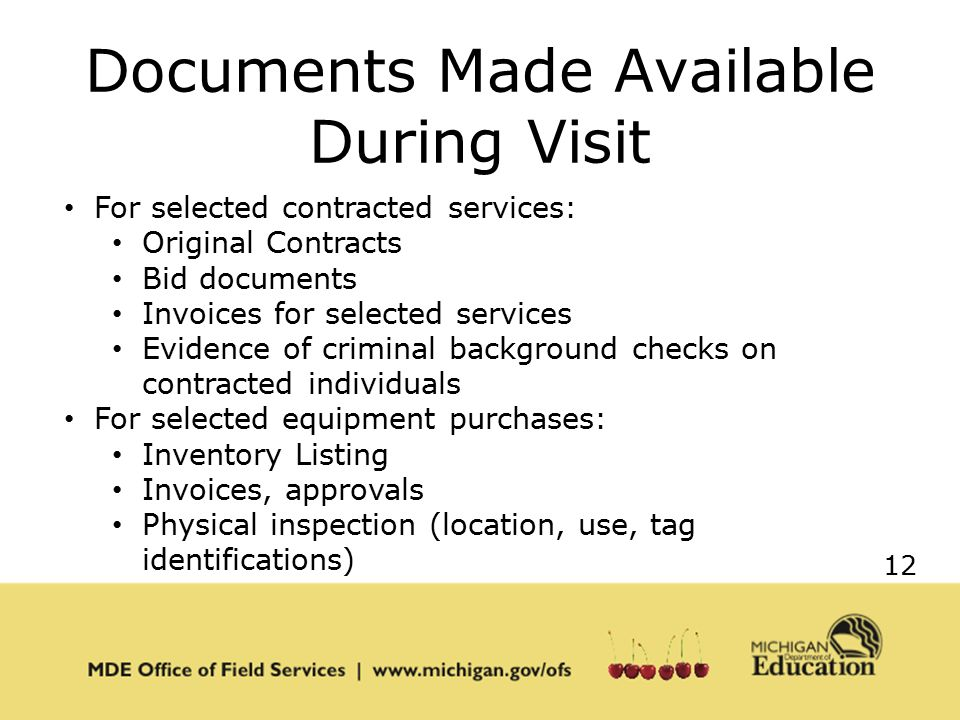 12 Documents Made Available During Visit For selected contracted services: Original Contracts Bid documents Invoices for selected services Evidence of criminal background checks on contracted individuals For selected equipment purchases: Inventory Listing Invoices, approvals Physical inspection (location, use, tag identifications)