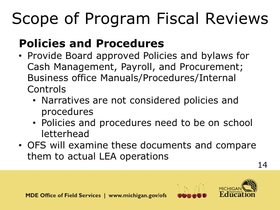 14 Scope of Program Fiscal Reviews Policies and Procedures Provide Board approved Policies and bylaws for Cash Management, Payroll, and Procurement; Business office Manuals/Procedures/Internal Controls Narratives are not considered policies and procedures Policies and procedures need to be on school letterhead OFS will examine these documents and compare them to actual LEA operations