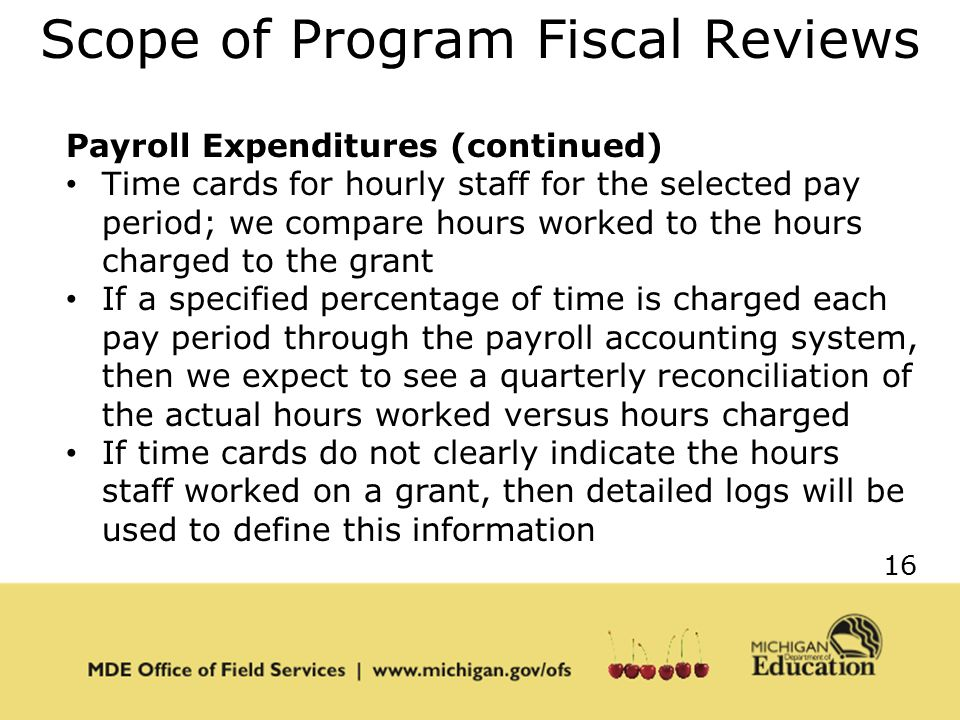 16 Scope of Program Fiscal Reviews Payroll Expenditures (continued) Time cards for hourly staff for the selected pay period; we compare hours worked to the hours charged to the grant If a specified percentage of time is charged each pay period through the payroll accounting system, then we expect to see a quarterly reconciliation of the actual hours worked versus hours charged If time cards do not clearly indicate the hours staff worked on a grant, then detailed logs will be used to define this information