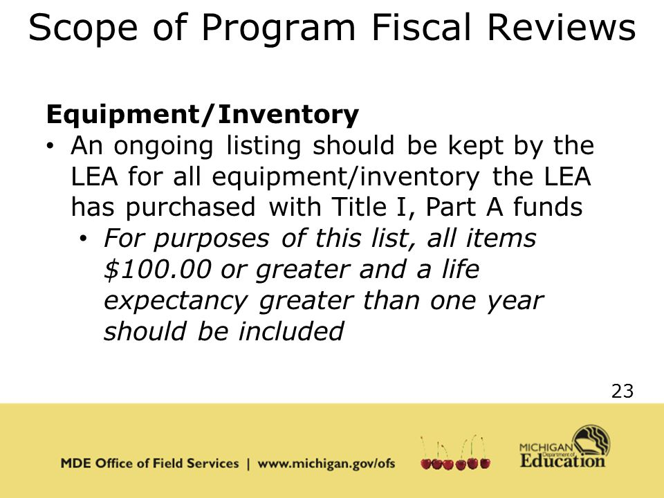 23 Scope of Program Fiscal Reviews Equipment/Inventory An ongoing listing should be kept by the LEA for all equipment/inventory the LEA has purchased with Title I, Part A funds For purposes of this list, all items $ or greater and a life expectancy greater than one year should be included