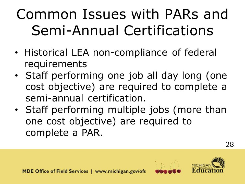 28 Common Issues with PARs and Semi-Annual Certifications Historical LEA non-compliance of federal requirements Staff performing one job all day long (one cost objective) are required to complete a semi-annual certification.