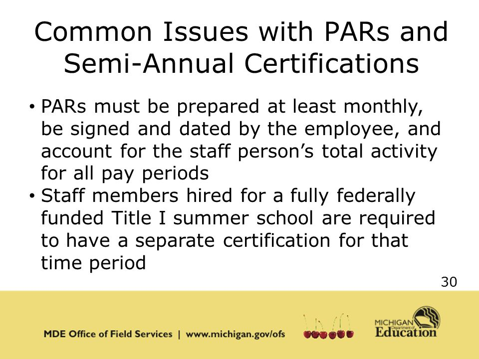 30 Common Issues with PARs and Semi-Annual Certifications PARs must be prepared at least monthly, be signed and dated by the employee, and account for the staff person's total activity for all pay periods Staff members hired for a fully federally funded Title I summer school are required to have a separate certification for that time period