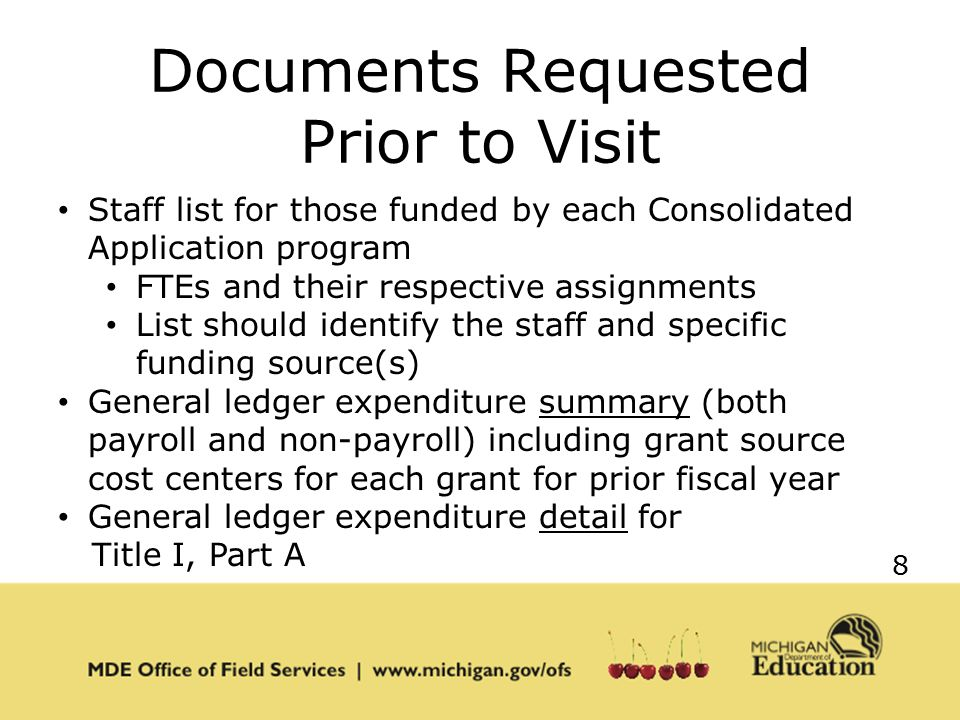 8 Documents Requested Prior to Visit Staff list for those funded by each Consolidated Application program FTEs and their respective assignments List should identify the staff and specific funding source(s) General ledger expenditure summary (both payroll and non-payroll) including grant source cost centers for each grant for prior fiscal year General ledger expenditure detail for Title I, Part A
