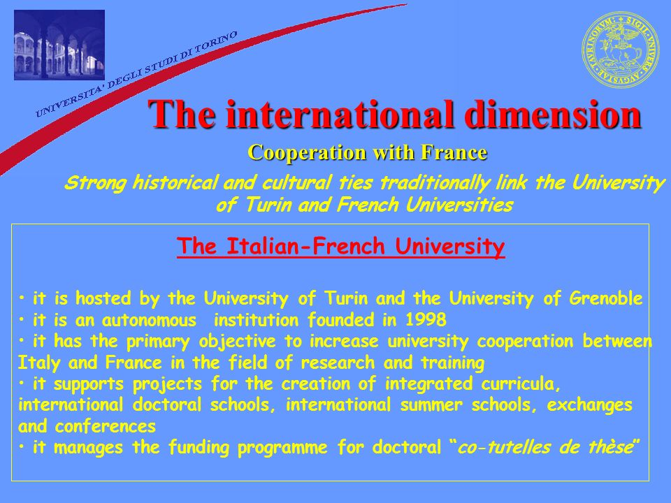 The international dimension Cooperation with France Strong historical and cultural ties traditionally link the University of Turin and French Universities The Italian-French University it is hosted by the University of Turin and the University of Grenoble it is an autonomous institution founded in 1998 it has the primary objective to increase university cooperation between Italy and France in the field of research and training it supports projects for the creation of integrated curricula, international doctoral schools, international summer schools, exchanges and conferences it manages the funding programme for doctoral co-tutelles de thèse