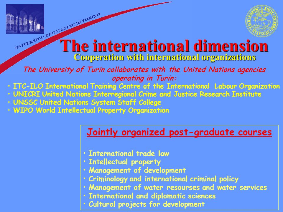 The international dimension Cooperation with international organizations The University of Turin collaborates with the United Nations agencies operating in Turin: ITC-ILO International Training Centre of the International Labour Organization UNICRI United Nations Interregional Crime and Justice Research Institute UNSSC United Nations System Staff College WIPO World Intellectual Property Organization Jointly organized post-graduate courses International trade law Intellectual property Management of development Criminology and international criminal policy Management of water resourses and water services International and diplomatic sciences Cultural projects for development