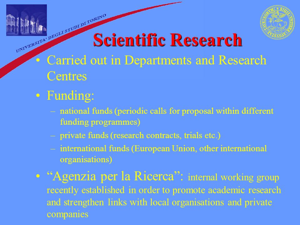 Scientific Research Carried out in Departments and Research Centres Funding: –national funds (periodic calls for proposal within different funding programmes) –private funds (research contracts, trials etc.) –international funds (European Union, other international organisations) Agenzia per la Ricerca : internal working group recently established in order to promote academic research and strengthen links with local organisations and private companies