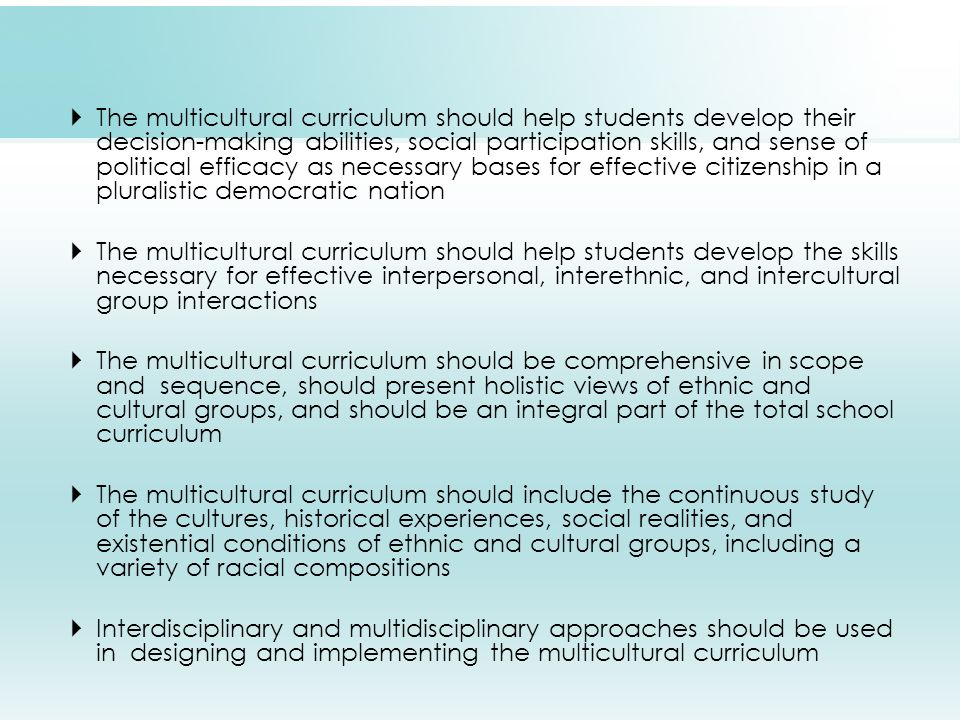  The multicultural curriculum should help students develop their decision-making abilities, social participation skills, and sense of political efficacy as necessary bases for effective citizenship in a pluralistic democratic nation  The multicultural curriculum should help students develop the skills necessary for effective interpersonal, interethnic, and intercultural group interactions  The multicultural curriculum should be comprehensive in scope and sequence, should present holistic views of ethnic and cultural groups, and should be an integral part of the total school curriculum  The multicultural curriculum should include the continuous study of the cultures, historical experiences, social realities, and existential conditions of ethnic and cultural groups, including a variety of racial compositions  Interdisciplinary and multidisciplinary approaches should be used in designing and implementing the multicultural curriculum