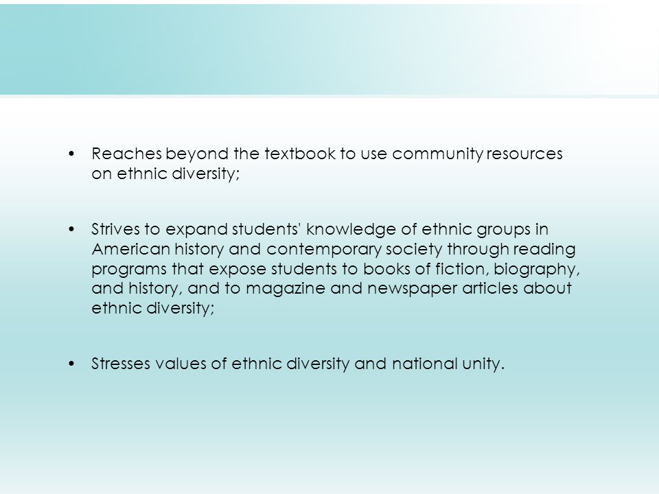 Reaches beyond the textbook to use community resources on ethnic diversity; Strives to expand students knowledge of ethnic groups in American history and contemporary society through reading programs that expose students to books of fiction, biography, and history, and to magazine and newspaper articles about ethnic diversity; Stresses values of ethnic diversity and national unity.