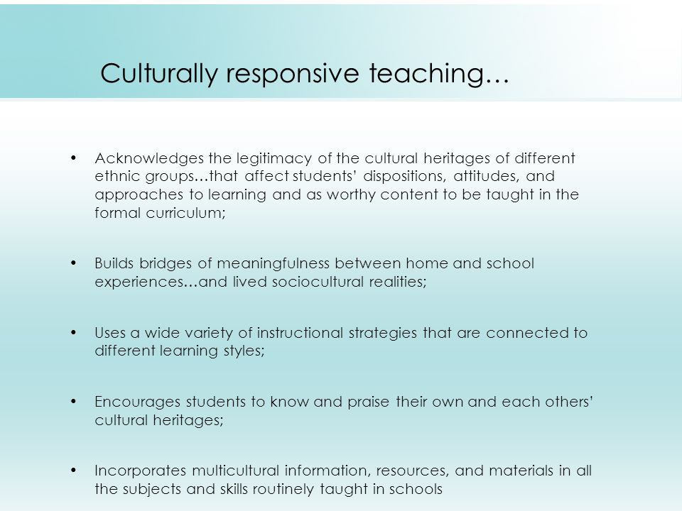 Culturally responsive teaching… Acknowledges the legitimacy of the cultural heritages of different ethnic groups…that affect students' dispositions, attitudes, and approaches to learning and as worthy content to be taught in the formal curriculum; Builds bridges of meaningfulness between home and school experiences…and lived sociocultural realities; Uses a wide variety of instructional strategies that are connected to different learning styles; Encourages students to know and praise their own and each others' cultural heritages; Incorporates multicultural information, resources, and materials in all the subjects and skills routinely taught in schools
