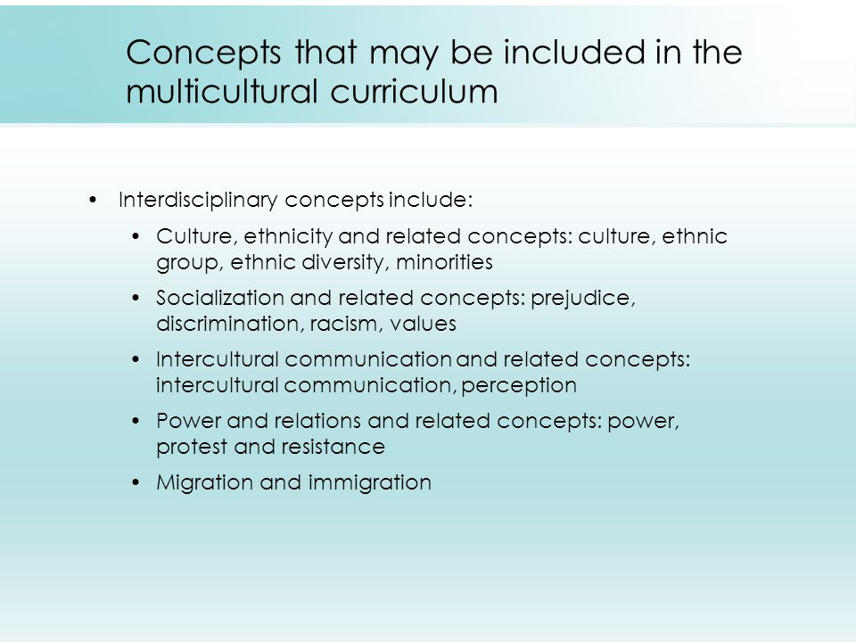 Get in touch with your own cultural and ethnic heritage Have knowledge about ethnic groups Analyze your own racial behavior and attitudes towards other cultural groups Be sensitive to racial and ethnic attitudes of students -- children are not color blind Classroom should convey positive images of various ethnic groups Guidelines for Teaching Multicultural Content