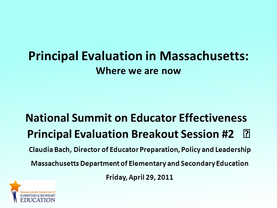 Principal Evaluation in Massachusetts: Where we are now National Summit on Educator Effectiveness Principal Evaluation Breakout Session #2 Claudia Bach, Director of Educator Preparation, Policy and Leadership Massachusetts Department of Elementary and Secondary Education Friday, April 29, 2011