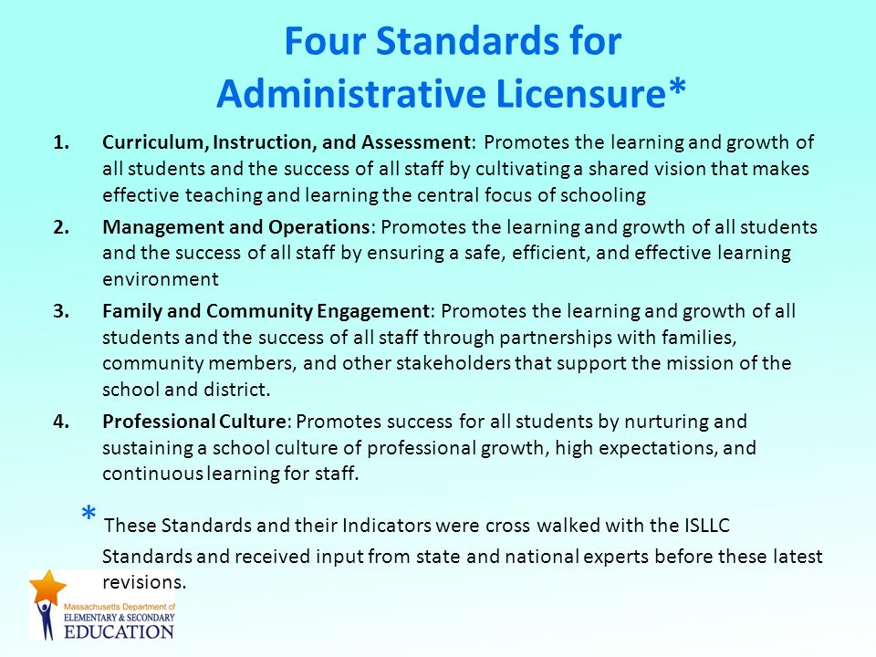 Four Standards for Administrative Licensure* 1.Curriculum, Instruction, and Assessment: Promotes the learning and growth of all students and the success of all staff by cultivating a shared vision that makes effective teaching and learning the central focus of schooling 2.Management and Operations: Promotes the learning and growth of all students and the success of all staff by ensuring a safe, efficient, and effective learning environment 3.Family and Community Engagement: Promotes the learning and growth of all students and the success of all staff through partnerships with families, community members, and other stakeholders that support the mission of the school and district.